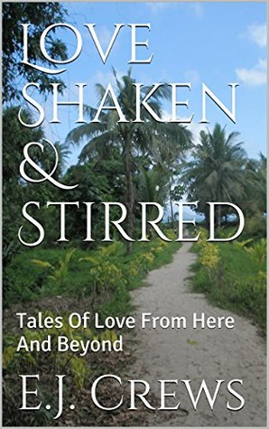 Love Shaken & Stirred: Tales Of Love From Here And Beyond E.J. Crews