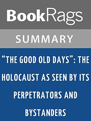 The Good Old Days: The Holocaust as Seen Its Perpetrators and Bystanders by Ernst Klee l Summary & Study Guide by BookRags