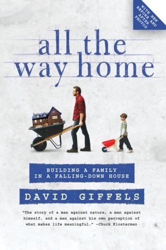 All the Way Home: Building a Family in a Falling-Down House  by  David Giffels