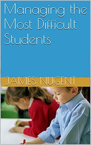 Managing the Most Difficult Students  by  James Nugent