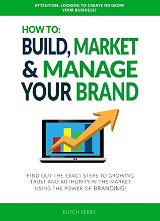 HOW TO: BUILD, MARKET & MANAGE YOUR BRAND: FIND OUT THE EXACT STEPS TO GROWING TRUST AND AUTHORITY IN THE MARKET USING THE POWER OF BRANDING! Butch Perry