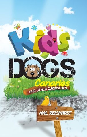 Kids, Dogs, Canaries, And Other Curiosities Hal Reichardt