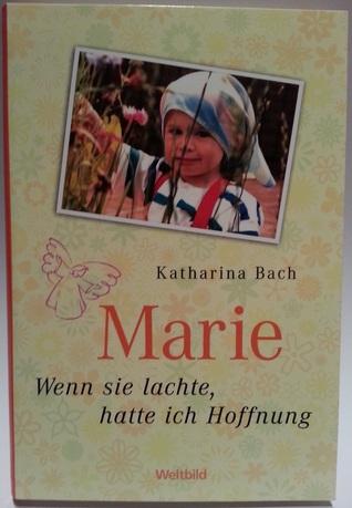Marie- Wenn sie lachte, hatte ich Hoffnung Katharina Bach