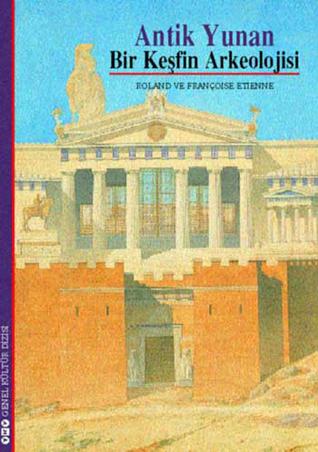 Antik Yunan - Bir Keşfin Arkeolojisi  by  Roland Etienne