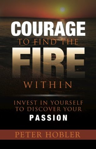 Courage to Find the Fire Within: Invest in Yourself to Discover Your Passion  by  Peter Hobler