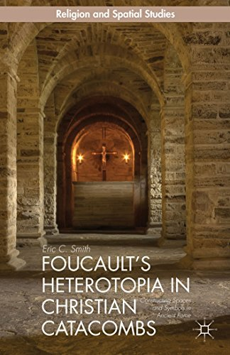 Foucaults Heterotopia in Christian Catacombs: Constructing Spaces and Symbols in Ancient Rome  by  Eric C. Smith
