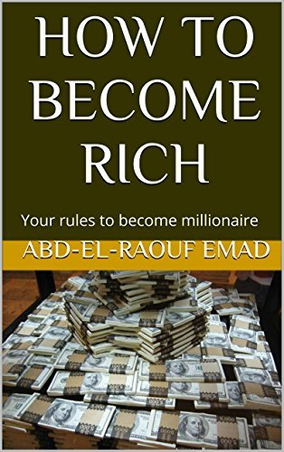 HOW TO BECOME RICH: Your rules to become millionaire  by  Abd-el-raouf Emad