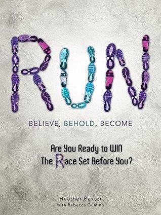 RUN: Believe, Behold, Become Heather Baxter