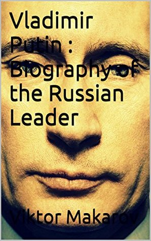 Vladimir Putin : Biography of the Russian Leader  by  Viktor Makarov