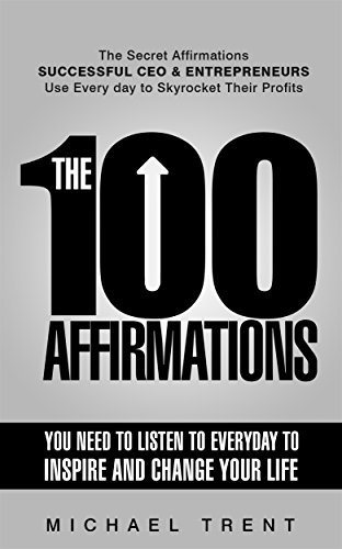 The 100 Affirmations You Need to Listen to Everyday to Inspire and change Your Life: The Secret Affirmations Successful CEO and Entrepreneurs Use Everyday to Skyrocket Their Profits Michael Trent