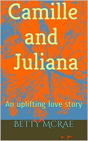 Camille and Juliana: An uplifting love story Betty McRae