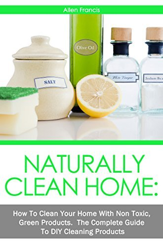 Naturally Clean Home: How To Clean Your Home with non toxic Green Products: The Complete Guide to DIY Products Allen Francis