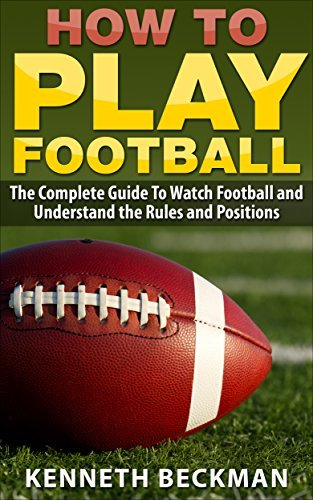 Football: How To Play Football: The Complete Guide To Watch Football and Understand the Rules and Positions (American Football, NFL, College Football, ... Tips Guide, Fantasy Football Book 1)  by  Kenneth Beckman