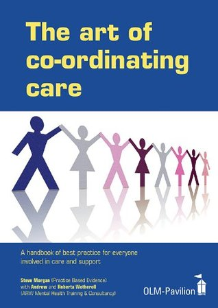 The Art of Coordinating Care: A handbook of best practice for everyone involved in care and support Steve Morgan