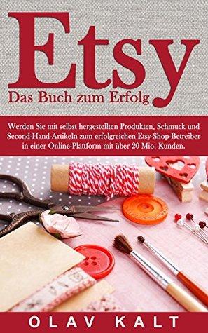 Etsy - Das Buch zum Erfolg: Werden Sie mit selbst hergestellten Produkten, Schmuck und Second-Hand-Artikeln zum erfolgreichen Etsy-Shop-Betreiber in einer ... mit über 20 Mio. Kunden.  by  Olav Kalt