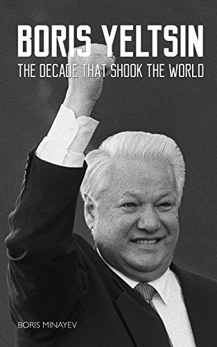 Boris Yeltsin: The Decade that Shook the World Boris Minayev