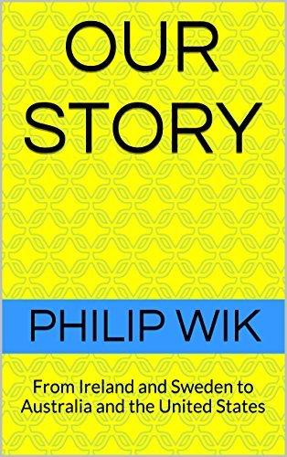 Our Story: From Ireland and Sweden to Australia and the United States  by  Philip Wik