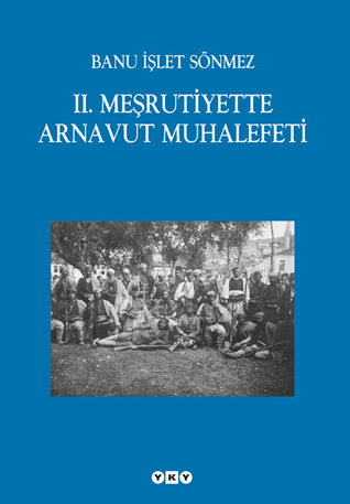 II. Meşrutiyette Arnavut Muhalefeti  by  Banu İşlet Sönmez