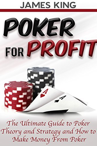 Poker: For Profit.: The Ultimate Guide to Poker Theory and Strategy and How to Make Money from Poker (Poker Theory and how to win at Poker Book 1)  by  James King