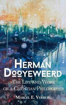 Herman Dooyeweerd: The Life and Work of a Christian Philosopher  by  Marcel E. Verburg