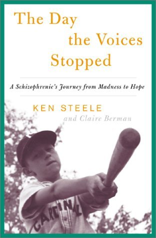 The Day The Voices Stopped: A Schizophrenics Journey From Madness To Hope  by  Ken Steele