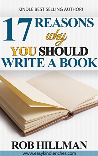 17 Reasons Why YOU Should Write a Book! (Write a Kindle Book In 37 Minutes 2)  by  Rob Hillman