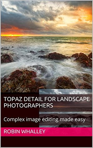 Topaz Detail for Landscape Photographers: Complex image editing made easy (The Lightweight Photographer Books) Robin Whalley