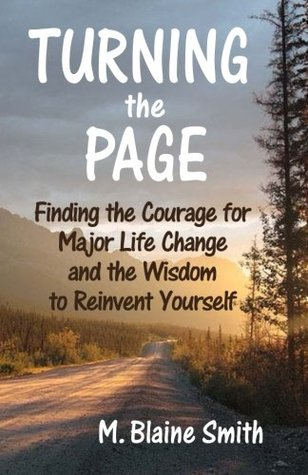 Turning the Page: Finding the Courage for Major Life Change and the Wisdom to Reinvent Yourself M. Blaine Smith