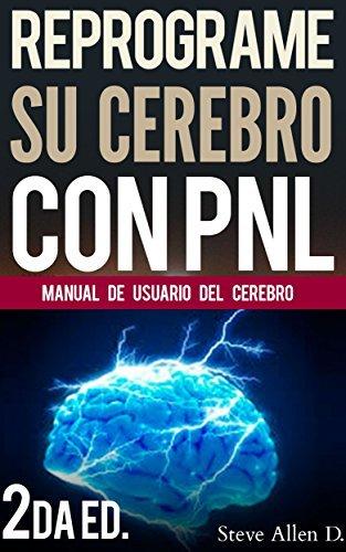 PNL: Reprograme su cerebro con PNL 2da Edición - Programación Neurolinguística, el manual de usuario del Cerebro: Manual de programación neurolinguistica Steve Allen