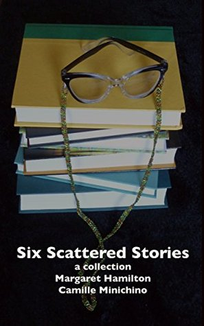 Six Scattered Stories: a collection  by  Margaret Hamilton and Camille Minichino by Margaret Hamilton