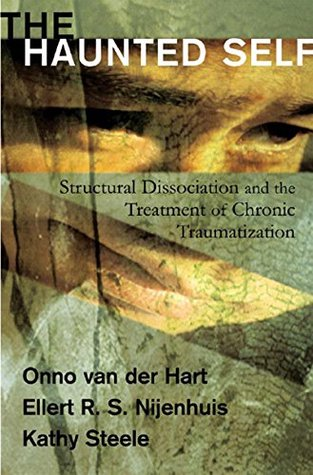 The Haunted Self: Structural Dissociation and the Treatment of Chronic Traumatization (Norton Series on Interpersonal Neurobiology) Onno van der Hart