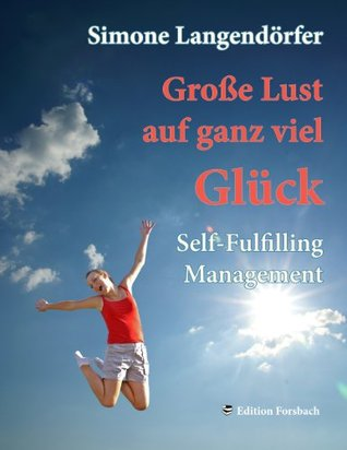 Große Lust auf ganz viel Glück: Self-Fulfilling Management Simone Langendörfer