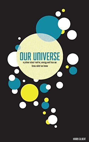 Our Universe: A Primer About Matter, Energy, and How We Know What We Know  by  Harry Gilbert