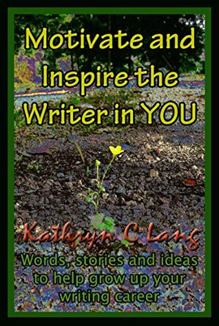 Motivate and Inspire the Writer in You: Words, stories and ideas to help grow up your writing career Kathryn C Lang