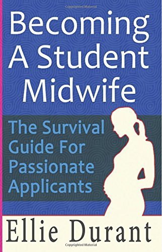 Becoming A Student Midwife: The Survival Guide For Passionate Applicants Ellie Durant