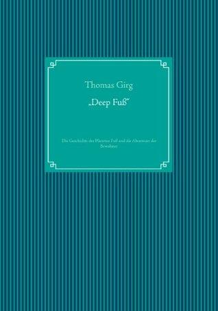 Deep Fuß: Die Geschichte des Planeten Fuß und die Abenteuer der Bewohner.  by  Thomas Girg