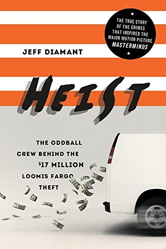 Heist: The Oddball Crew Behind the $17 Million Loomis Fargo Theft  by  Jeff Diamant