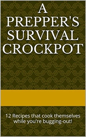 A Preppers Survival Crockpot: 12 Recipes that cook themselves while youre bugging-out! J S Parker