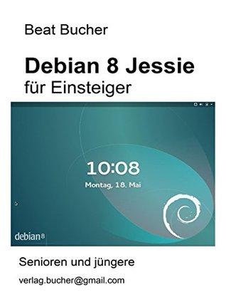 Debian 8 Jessie für Einsteiger  by  Beat Bucher