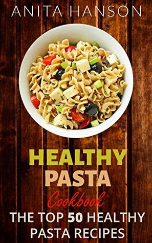 Healthy Pasta Cookbook: The Top 50 Most Healthy and Delicious Pasta Recipes (Paleo Pasta, Fresh Pasta, Homemade Pasta, Pasta Sauce, Pasta Salad, Baked ... Carbonara) (Top 50 Healthy Recipes Book 4) Anita Hanson