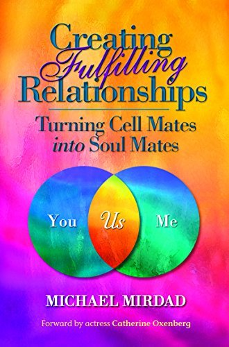 Creating Fulfilling Relationships: Turning Cell Mates Into Soul Mates Michael Mirdad