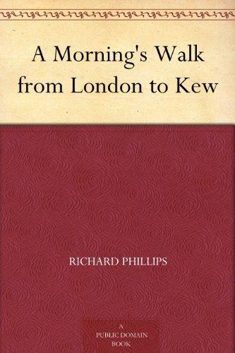 A Mornings Walk from London to Kew  by  Richard Phillips