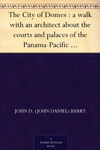 The City of Domes : a walk with an architect about the courts and palaces of the Panama-Pacific International Exposition, with a discussion of its architecture, ... preceded  by  a history of its growth by John D. Barry