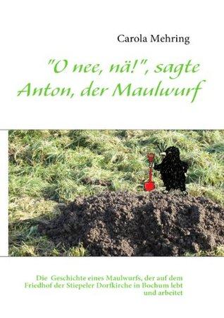 O nee, nä!, sagte Anton, der Maulwurf: Die makabre Geschichte eines Maulwurfs, der auf dem dem Friedhof der Stiepeler Dorfkirche in Bochum lebt und arbeitet  by  Carola Mehring