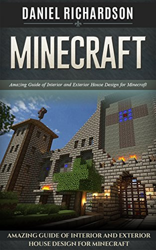 Minecraft: Amazing Guide of Interior and Exterior House Design for Minecraft  by  Daniel Richardson
