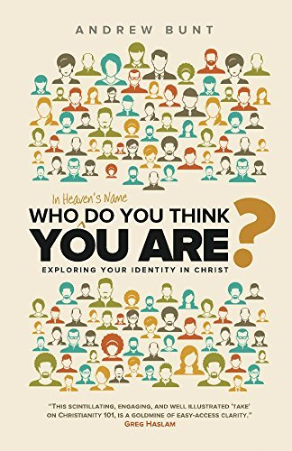 Who In Heavens Name Do You Think You Are?: Exploring Your Identity In Christ Andrew Bunt