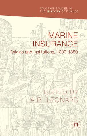 Marine Insurance: Origins and Institutions, 1300-1850  by  Adrian Leonard