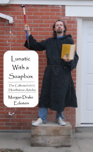 Lunatic With a Soapbox--The Collected 2012 Hearthstone Articles (Hearthstone Community Church Book 4) Morgan Eckstein