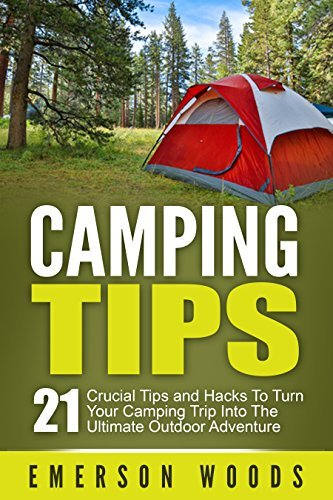 Camping Tips: 21 Crucial Tips and Hacks to Turn Your Camping Trip Into the Ultimate Outdoor Adventure  by  Emerson Woods