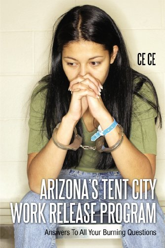 Arizonas Tent City Work Release Program: Answers To All Your Burning Questions  by  Ce Ce